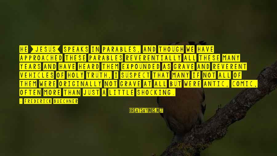 Shocking Sayings By Frederick Buechner: He [Jesus] speaks in parables, and though we have approached these parables reverentially all these