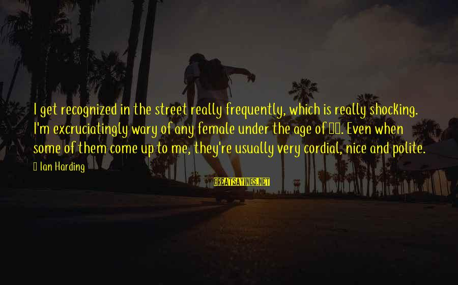 Shocking Sayings By Ian Harding: I get recognized in the street really frequently, which is really shocking. I'm excruciatingly wary
