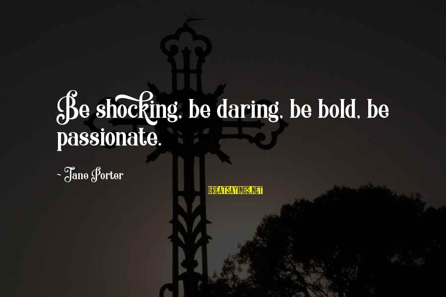 Shocking Sayings By Jane Porter: Be shocking, be daring, be bold, be passionate.
