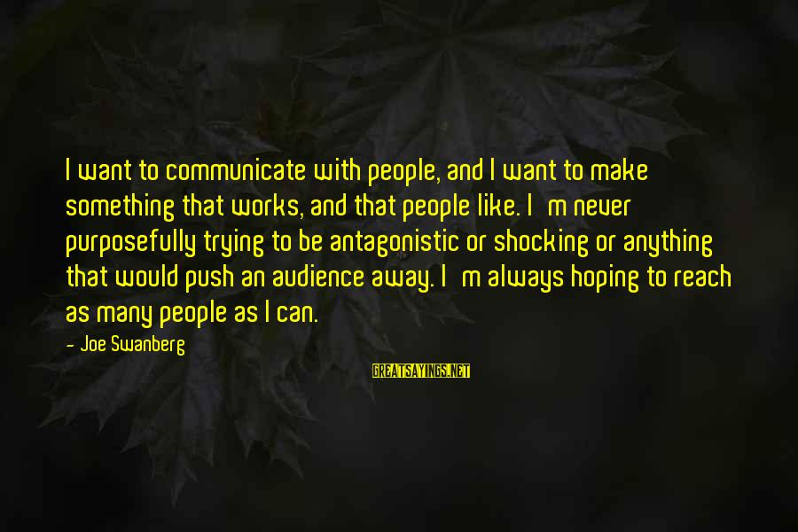 Shocking Sayings By Joe Swanberg: I want to communicate with people, and I want to make something that works, and