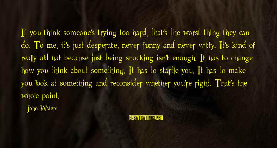 Shocking Sayings By John Waters: If you think someone's trying too hard, that's the worst thing they can do. To