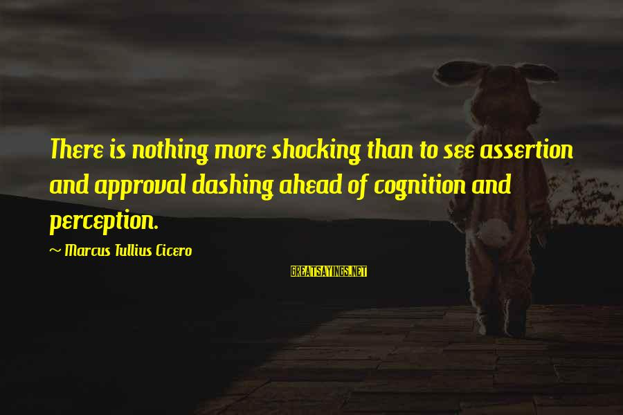 Shocking Sayings By Marcus Tullius Cicero: There is nothing more shocking than to see assertion and approval dashing ahead of cognition