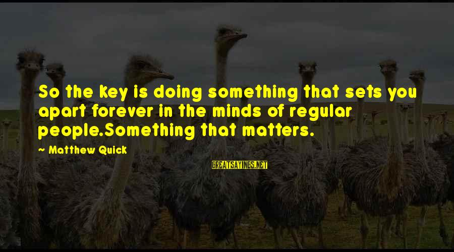 Shocking Sayings By Matthew Quick: So the key is doing something that sets you apart forever in the minds of