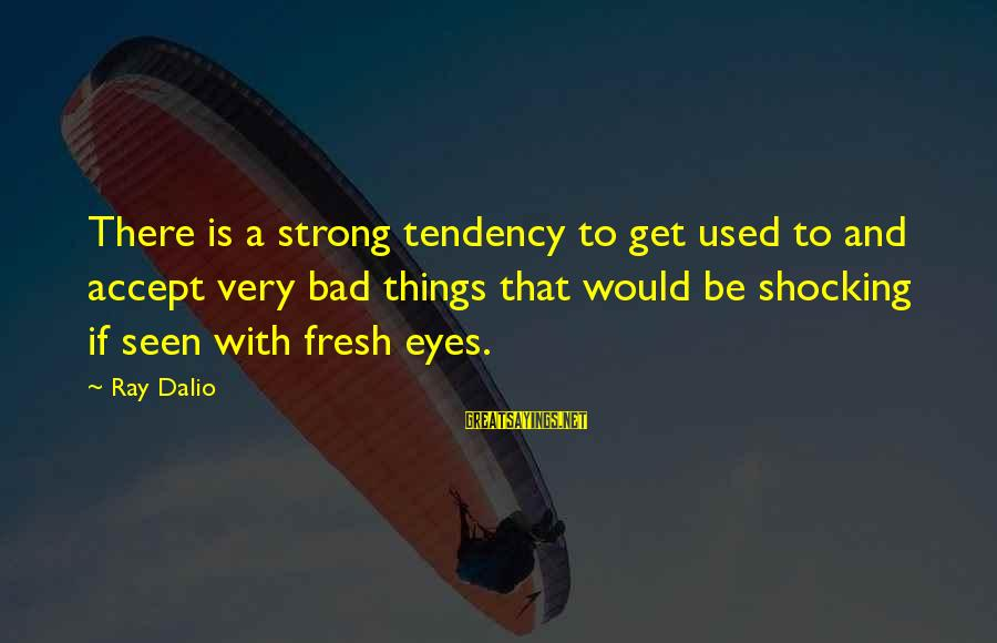 Shocking Sayings By Ray Dalio: There is a strong tendency to get used to and accept very bad things that