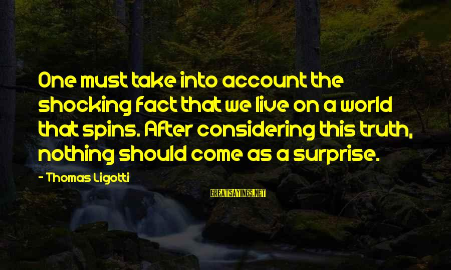 Shocking Sayings By Thomas Ligotti: One must take into account the shocking fact that we live on a world that