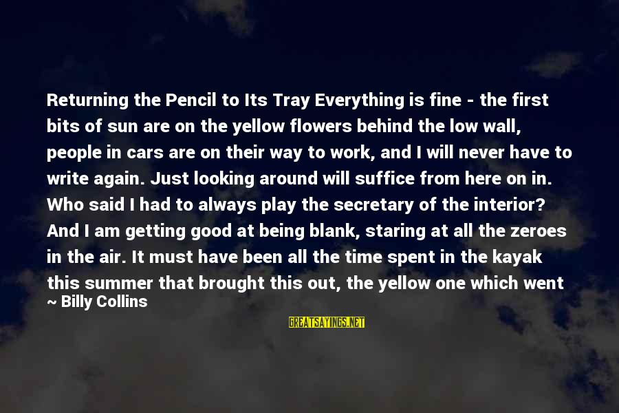 Short But Good Life Sayings By Billy Collins: Returning the Pencil to Its Tray Everything is fine - the first bits of sun