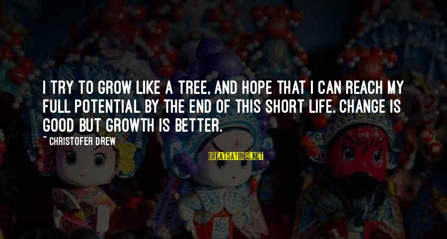 Short But Good Life Sayings By Christofer Drew: I try to grow like a tree, and hope that I can reach my full
