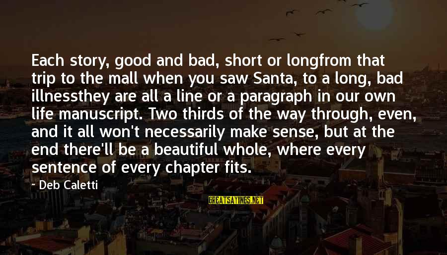 Short But Good Life Sayings By Deb Caletti: Each story, good and bad, short or longfrom that trip to the mall when you