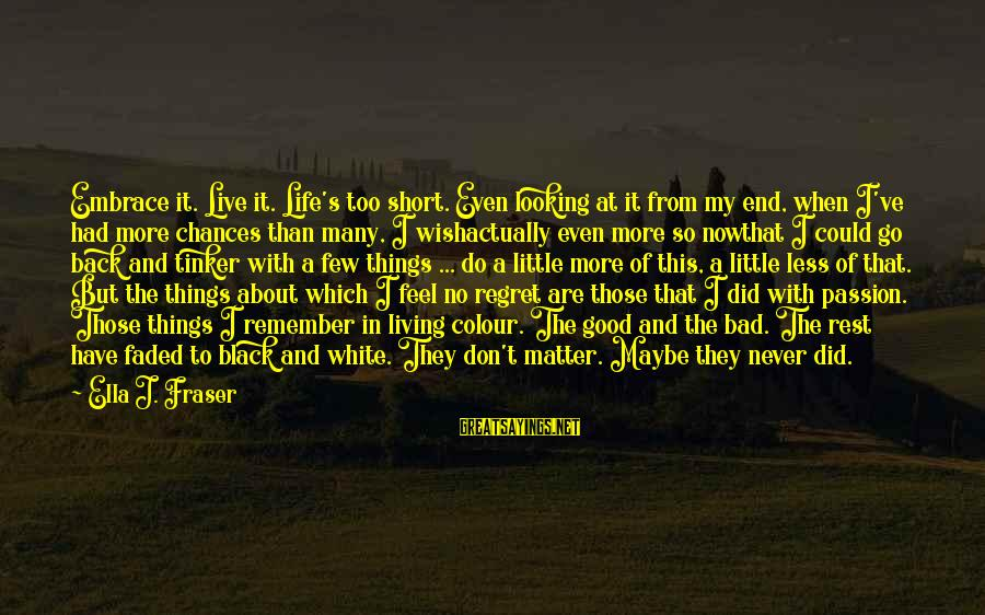 Short But Good Life Sayings By Ella J. Fraser: Embrace it. Live it. Life's too short. Even looking at it from my end, when
