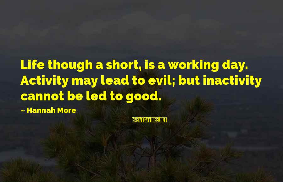 Short But Good Life Sayings By Hannah More: Life though a short, is a working day. Activity may lead to evil; but inactivity