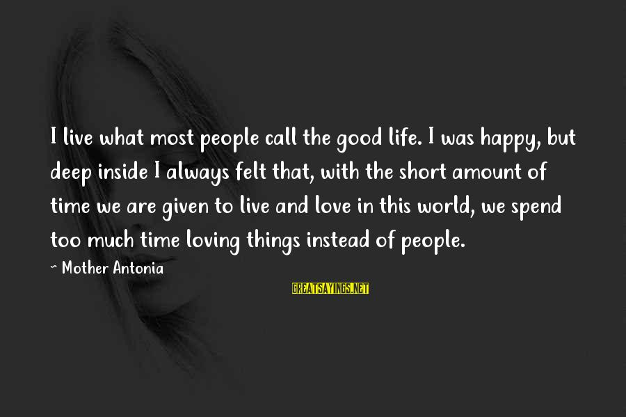 Short But Good Life Sayings By Mother Antonia: I live what most people call the good life. I was happy, but deep inside
