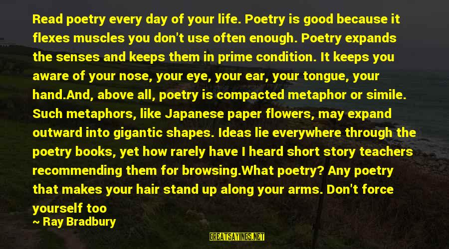 Short But Good Life Sayings By Ray Bradbury: Read poetry every day of your life. Poetry is good because it flexes muscles you