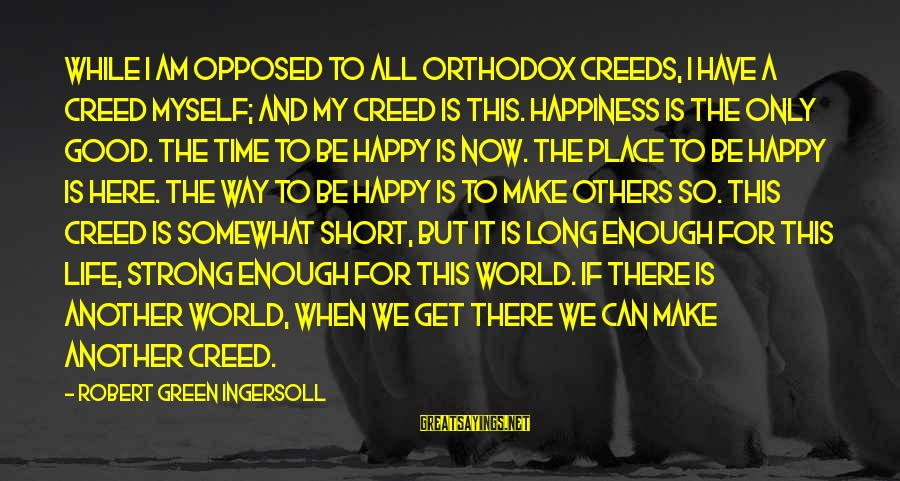 Short But Good Life Sayings By Robert Green Ingersoll: While I am opposed to all orthodox creeds, I have a creed myself; and my