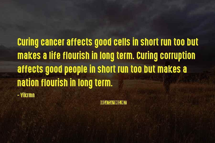Short But Good Life Sayings By Vikrmn: Curing cancer affects good cells in short run too but makes a life flourish in
