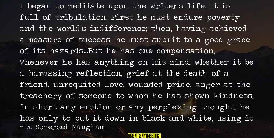 Short But Good Life Sayings By W. Somerset Maugham: I began to meditate upon the writer's life. It is full of tribulation. First he