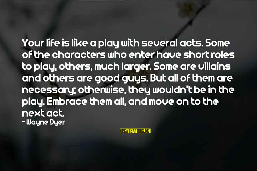 Short But Good Life Sayings By Wayne Dyer: Your life is like a play with several acts. Some of the characters who enter