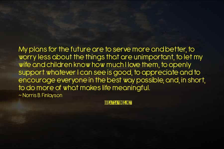 Short But Meaningful Love Sayings By Norris B. Finlayson: My plans for the future are to serve more and better, to worry less about