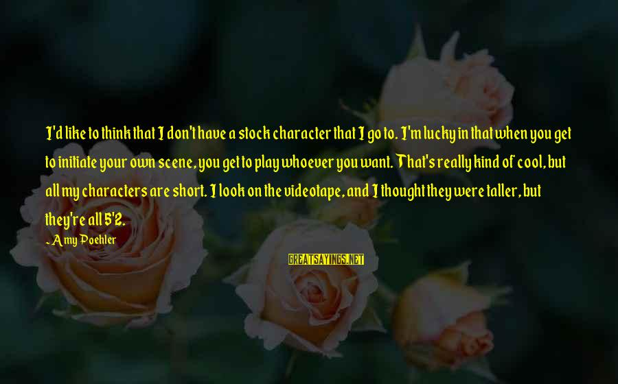 Short Cool Sayings By Amy Poehler: I'd like to think that I don't have a stock character that I go to.