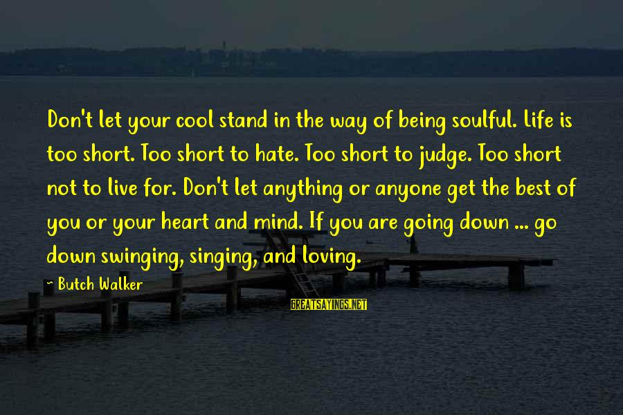 Short Cool Sayings By Butch Walker: Don't let your cool stand in the way of being soulful. Life is too short.