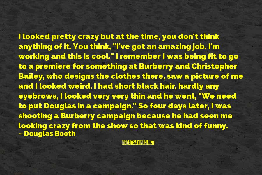 Short Cool Sayings By Douglas Booth: I looked pretty crazy but at the time, you don't think anything of it. You