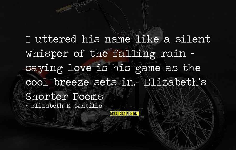 Short Cool Sayings By Elizabeth E. Castillo: I uttered his name like a silent whisper of the falling rain - saying love