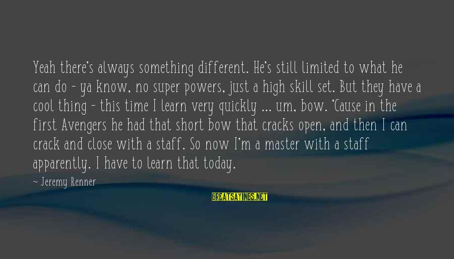 Short Cool Sayings By Jeremy Renner: Yeah there's always something different. He's still limited to what he can do - ya