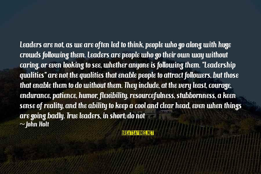 Short Cool Sayings By John Holt: Leaders are not, as we are often led to think, people who go along with