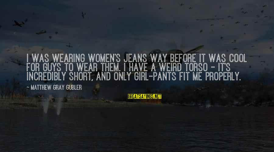 Short Cool Sayings By Matthew Gray Gubler: I was wearing women's jeans way before it was cool for guys to wear them.