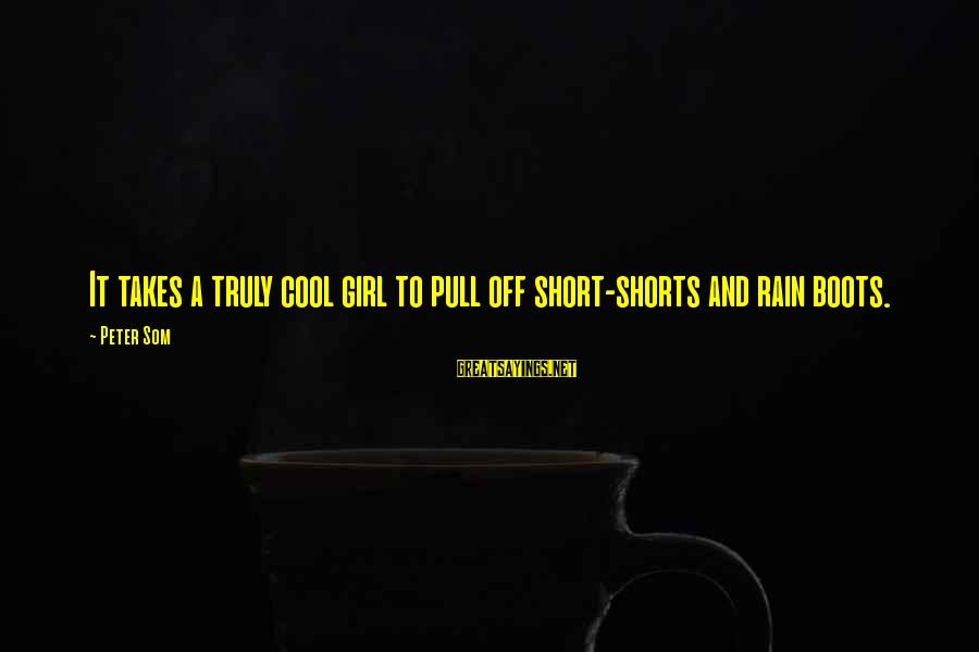 Short Cool Sayings By Peter Som: It takes a truly cool girl to pull off short-shorts and rain boots.