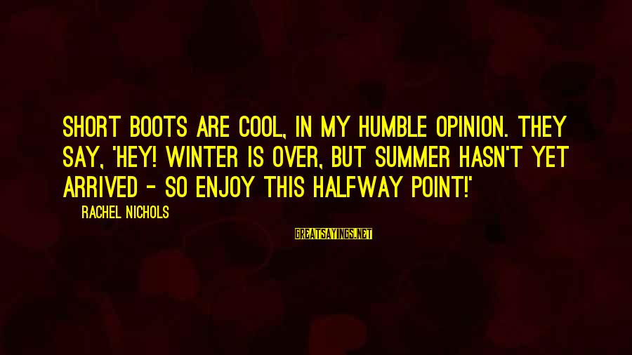 Short Cool Sayings By Rachel Nichols: Short boots are cool, in my humble opinion. They say, 'Hey! Winter is over, but
