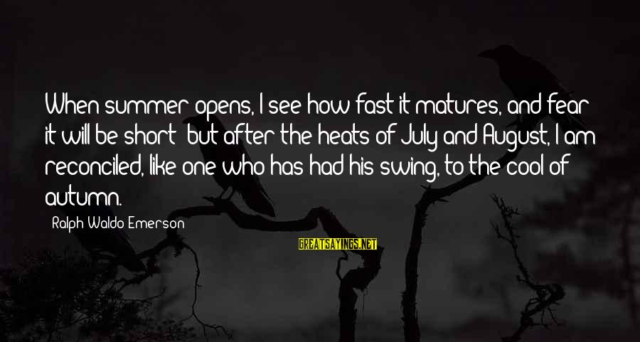Short Cool Sayings By Ralph Waldo Emerson: When summer opens, I see how fast it matures, and fear it will be short;