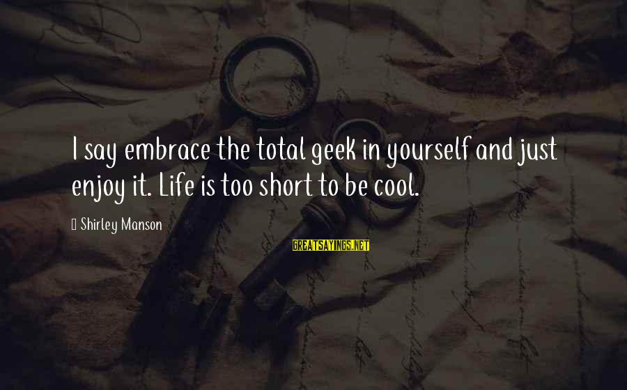 Short Cool Sayings By Shirley Manson: I say embrace the total geek in yourself and just enjoy it. Life is too