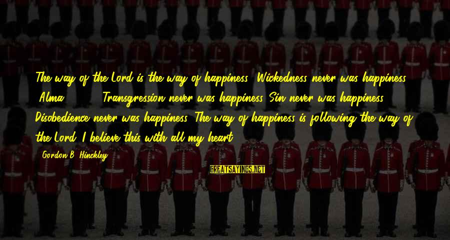 Short Demented Sayings By Gordon B. Hinckley: The way of the Lord is the way of happiness. 'Wickedness never was happiness' [Alma
