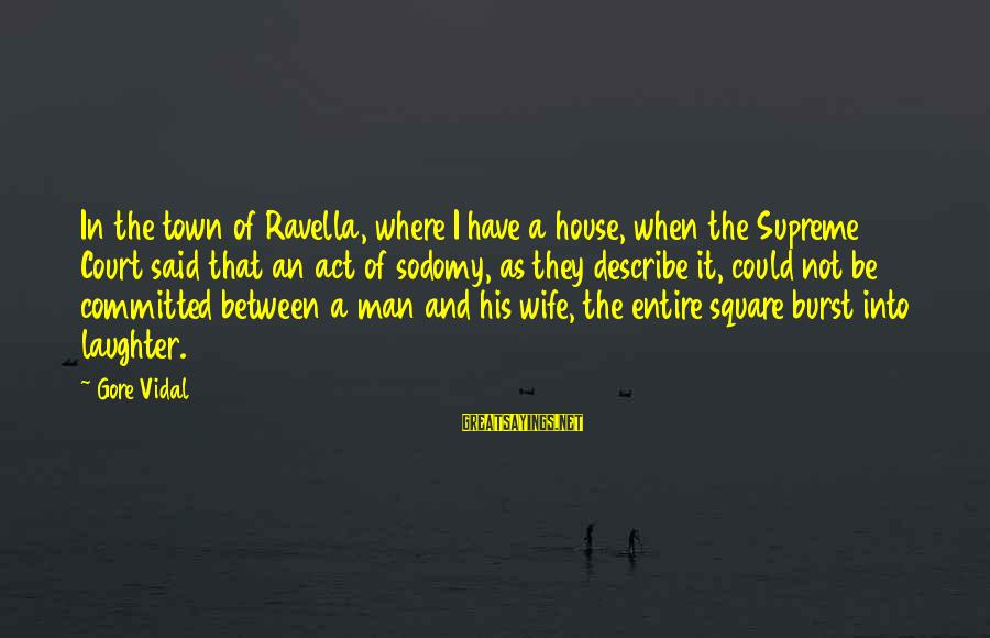 Short Demented Sayings By Gore Vidal: In the town of Ravella, where I have a house, when the Supreme Court said