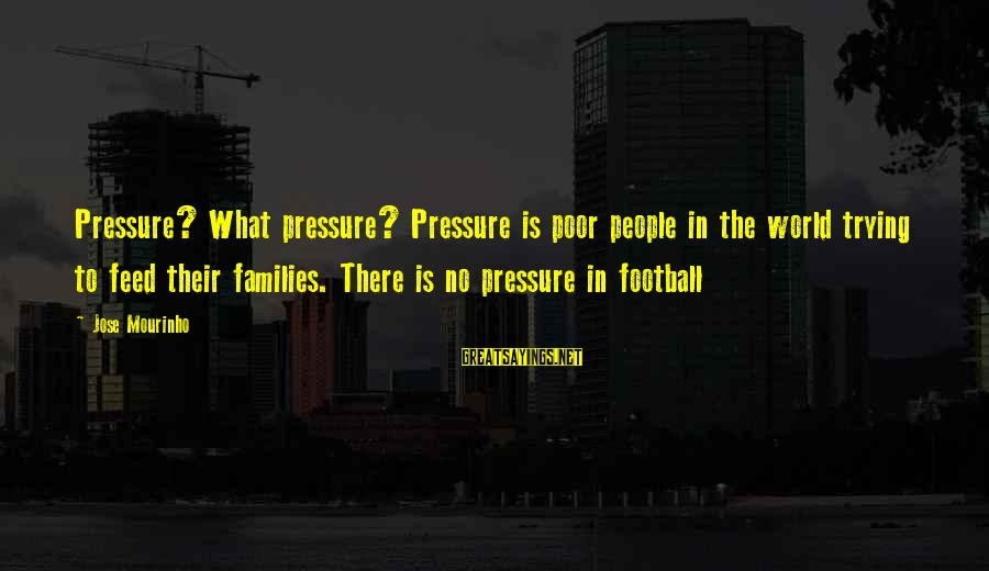 Short Demented Sayings By Jose Mourinho: Pressure? What pressure? Pressure is poor people in the world trying to feed their families.