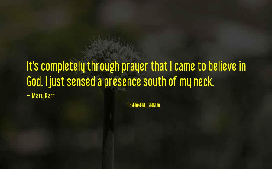 Short Demented Sayings By Mary Karr: It's completely through prayer that I came to believe in God. I just sensed a