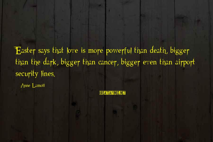 Short Funny Pub Sayings By Anne Lamott: Easter says that love is more powerful than death, bigger than the dark, bigger than