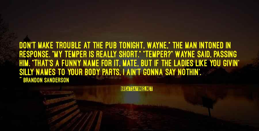 """Short Funny Pub Sayings By Brandon Sanderson: Don't make trouble at the pub tonight, Wayne,"""" the man intoned in response. """"My temper"""