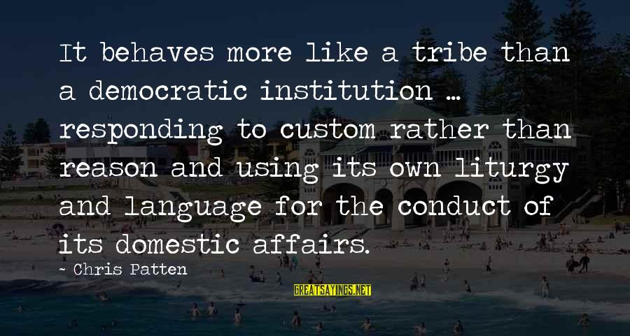 Short Funny Pub Sayings By Chris Patten: It behaves more like a tribe than a democratic institution ... responding to custom rather