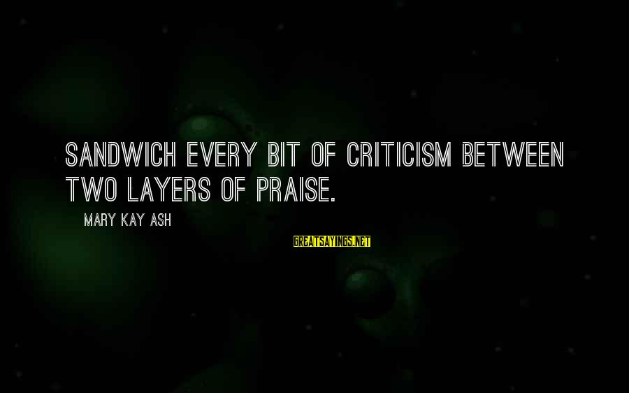 Short Funny Pub Sayings By Mary Kay Ash: Sandwich every bit of criticism between two layers of praise.
