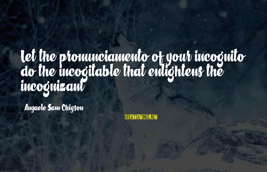 Short Homeland Sayings By Anyaele Sam Chiyson: Let the pronunciamento of your incognito do the incogitable that enlightens the incognizant.