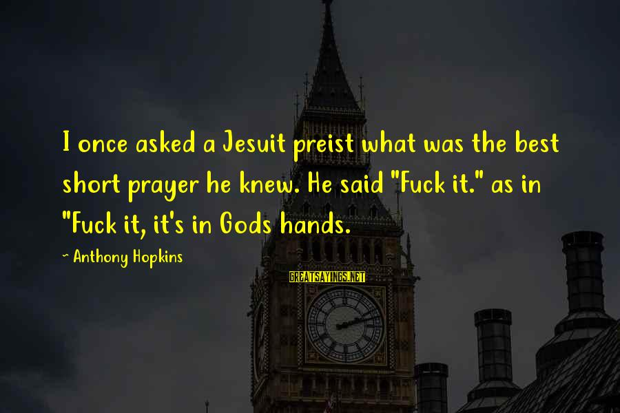 Short Prayer Sayings By Anthony Hopkins: I once asked a Jesuit preist what was the best short prayer he knew. He