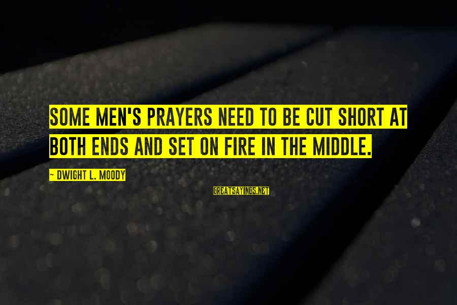 Short Prayer Sayings By Dwight L. Moody: Some men's prayers need to be cut short at both ends and set on fire