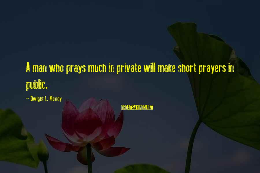 Short Prayer Sayings By Dwight L. Moody: A man who prays much in private will make short prayers in public.