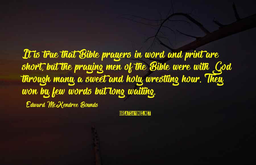Short Prayer Sayings By Edward McKendree Bounds: It is true that Bible prayers in word and print are short, but the praying