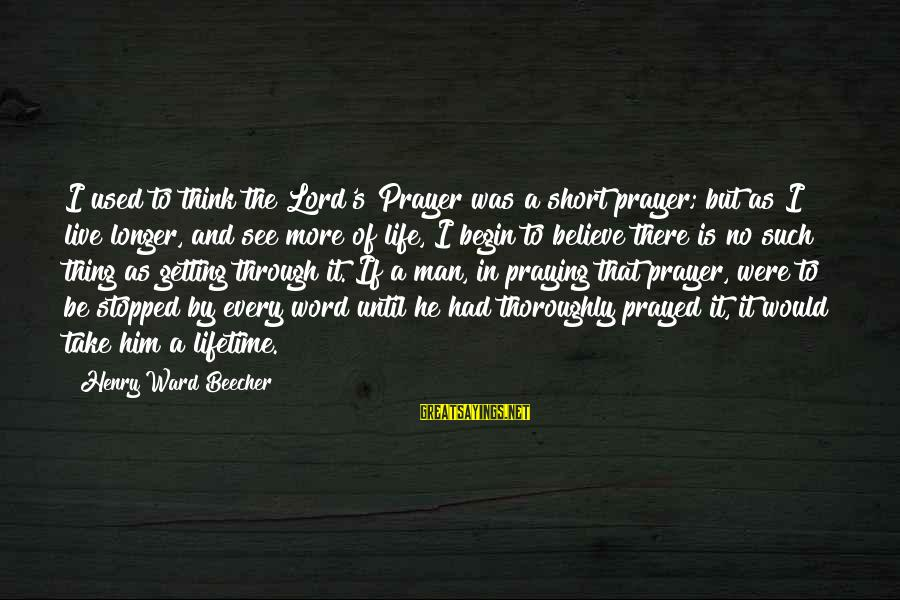 Short Prayer Sayings By Henry Ward Beecher: I used to think the Lord's Prayer was a short prayer; but as I live