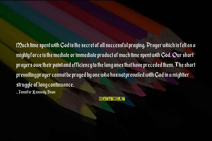 Short Prayer Sayings By Jennifer Kennedy Dean: Much time spent with God is the secret of all successful praying. Prayer which is
