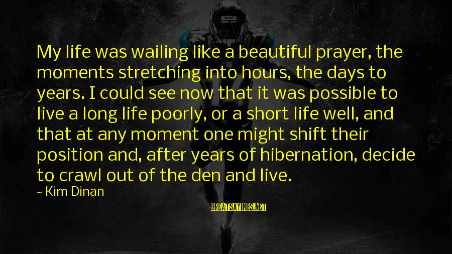Short Prayer Sayings By Kim Dinan: My life was wailing like a beautiful prayer, the moments stretching into hours, the days
