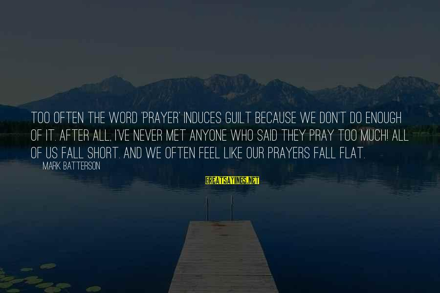 Short Prayer Sayings By Mark Batterson: Too often the word 'prayer' induces guilt because we don't do enough of it. After