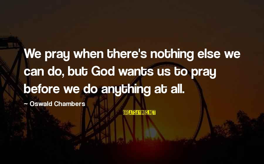 Short Prayer Sayings By Oswald Chambers: We pray when there's nothing else we can do, but God wants us to pray